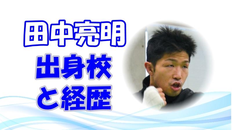 田中亮明の学歴や経歴を紹介! 出身高校や大学情報(東京五輪ボクシング・フライ級(男子))