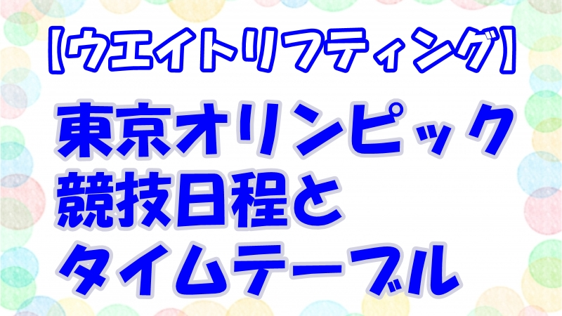 【東京五輪・ウエイトリフティング】テレビ放送・中継時間!日程・タイムテーブルと出場選手一覧!