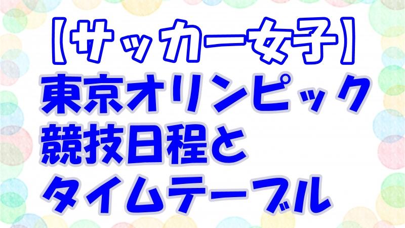 【東京五輪・女子サッカー】テレビ放送・中継時間!日程・タイムテーブルと出場選手一覧!