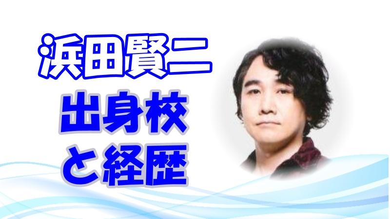 浜田賢二 声優のきっかけと出身高校!経歴とキャラも調査